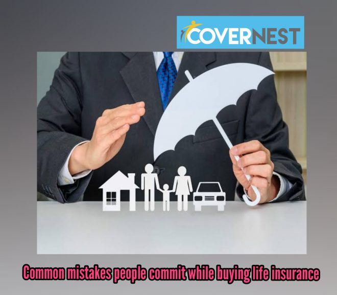 Common mistakes people commit while buying life insurance